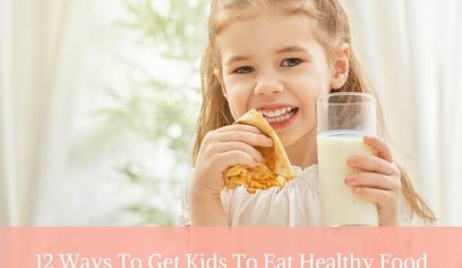12 Ways To Get Kids To Eat Healthy Food