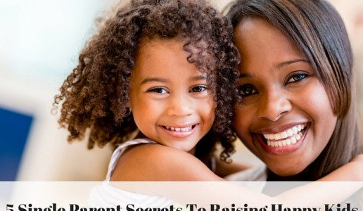 5 Single Parent Secrets To Raising Happy Kids